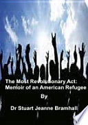 The Most Revolutionary Act  Memoir of an American Refugee