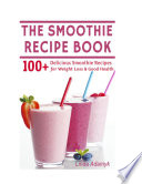 The Smoothie Recipe Book 100 Delicious Smoothie Recipes For Weight Loss Good Health