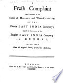 A fresh complaint lately exhibited to the States of Holland and West Friesland  by the Dutch East India Company  against the servants of the English East India Company in Bengal  Translated from the original Dutch  etc