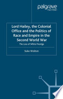 Lord Hailey  the Colonial Office and Politics of Race and Empire in the Second World War