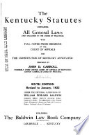 The Kentucky Statutes  Containing All General Laws  not Included in the Codes of Practice  with Full Notes from Decisions of the Court of Appeals and the Constitution of Kentucky Annotated Book PDF