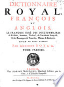 The Royal Dictionary. In two parts. First, French and English. Secondly, English and French. The French taken out of the dictionaries of Richelet, Furetiere, Tachart, the great dictionary of the French Academy, and the remarks of Vaugelas, Menage, and Bouhours. The English collected chiefly out of the best dictionaries, and the works of the greatest masters of the English tongue ... For the use of His Highness the Duke of Glocester