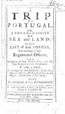 A Trip to Portugal; or, a View of their strength by sea and land ... with the names of their regimental officers, the situation of their frontier towns, and the true prospect of their fortifications. To which is added, a catalogue of their kings ... In a letter from a volontier at Lisbon. [Signed: S. C.]