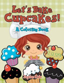 Let's Bake Cupcakes! (A Coloring Book)