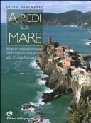 A piedi sul mare  Itinerari escursionistici dalla Liguria del Levante alla Costa Azzurra