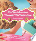 The Great American Chocolate Chip Cookie Book  Scrumptious Recipes   Fabled History From Toll House to Cookie Cake Pie
