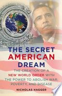 The Secret American Dream The Creation Of A New World Order With The Power To Abolish War Poverty And Disease