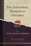 The Industrial Worker in Ontario  Classic Reprint