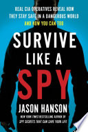 Survive Like a Spy  Real CIA Operatives Reveal How They Stay Safe in a Dangerous World and How You Can Too