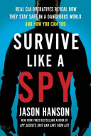 Survive Like a Spy: Real CIA Operatives Reveal How They Stay Safe in a Dangerous World and How You Can Too Who Have Employed The Same Measures In Life Or Death