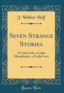 Seven Strange Stories : metaphysics, a little love i do...