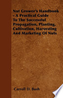 Nut Grower s Handbook   A Practical Guide To The Successful Propagation  Planting  Cultivation  Harvesting And Marketing Of Nuts