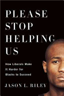 Please stop helping us : how liberals make it harder for blacks to succeed / Jason L. Riley.