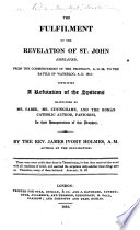 The Fulfilment of the Revelation of St  John Displayed  from the Commencement of the Prophecy  A D  96  to the Battle of Waterloo  A D  1815  Containing a Refutation of the Systems Maintained by Mr  Faber  Mr  Cuninghame  and     Pastorini  in Their Interpretations of this Prophecy  By the Rev  James Ivory Holmes   With the Text