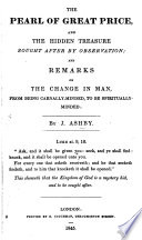 The Pearl of Great Price  and the Hidden Treasure Sought After by Observation  and Remarks on the Change in Man  Etc Book PDF
