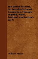 The British Tourists  Or  Traveller s Pocket Companion  Through England  Wales  Scotland  and Ireland   Vol V