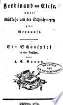 Ferdinand und Elise  oder  R  ckkehr von der Schw  rmerey zur Vernunft  Ein Schauspiel in 4 Aufz  von