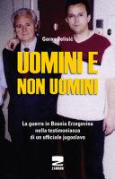 Uomini e non uomini. La guerra in Bosnia-Erzegovina nella testimonianza di un ufficiale jugoslavo
