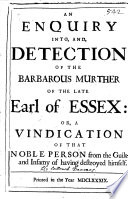 An Enquiry Into, And Detection Of The Barbarous Murther Of The Late Earl Of Essex, Or A Vindication Of That Noble Person From The Guilt And Infamy Of Having Destroy'd Himself [by R. Ferguson.]. : ...