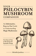 Your Psilocybin Mushroom Companion: An Informative, Easy-to-use Guide to Understanding Magic Mushrooms - from Tips and Trips to Microdosing and Psychedelic Therapy