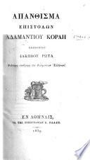 Ἀπανθισμα Ἐπιστολων Α. Κοραη, ἐκδιδοντος Ἰακωβου Ῥωτα. [Containing a life of the author by himself, and a memoir by the editor.]