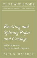 Knotting and Splicing Ropes and Cordage   With Numerous Engravings and Diagrams