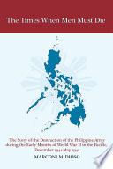 Book The Times When Men Must Die  The Story of the Destruction of the Philippine Army During the Early Months of World War II in the Pacific  December 1941 May 1942