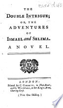 The Double Intrigue  Or  the Adventures of Ismael and Selima  A Novel