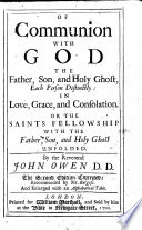 Of Communion With God The Father Son And Holy Ghost Each Person Distinctly In Love Grace And Consolation Or The Saints Fellowship With The Father Son And Holy Ghost Unfolded By The Reverend John Owen