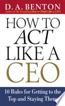 How to Act Like a CEO  10 Rules for Getting to the Top and Staying There