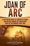 Joan Of Arc A Captivating Guide To A Heroine Of France And Her Role During The Lancastrian Phase Of The Hundred Years War