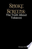 Smoke Screens: The Truth About Tobacco Evidence Linking Tobacco Smoking To Disease And