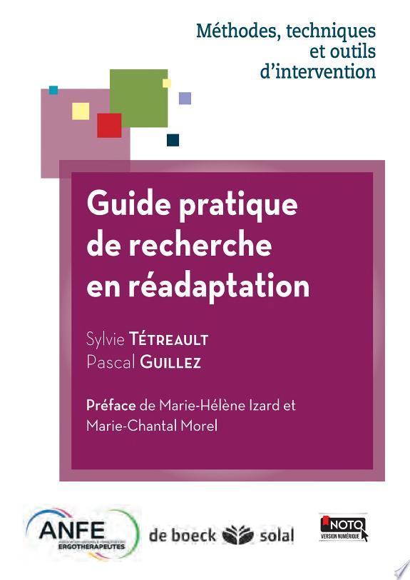 Guide pratique de recherche en réadaptation / Sylvie Tétreault, Pascal Guillez ; préface de Marie-Hélène Izard et Marie-Chantal Morel.- Louvain-la-Neuve : De Boeck - Solal : Association nationale française des ergothérapeutes , cop. 2014, DL 2014 (impr. en Belgique