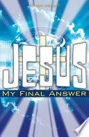 Jesus    My Final Answer