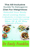 The All Inclusive Guide To Ketogenic Diet For Weight Loss Rebuild Your Body And Living Keto Lifestyle Comprising Some Keto Recipes With 14 21 Day Meal Plan