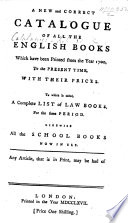 A New and Correct Catalogue of all the English Books which have been printed from the year 1700  to the present time  with their prices  To which is added  a complete list of law books  for the same period  likewise all the school books now in use  Any article  that is in print  may be had of