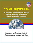 Why Do Programs Fail An Analysis Of Defense Program Manager Decision Making In Complex And Chaotic Program Environments Impacted By Process Control Relationships Motive And Risk