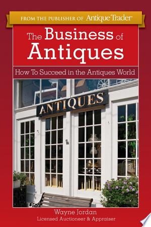 The Business of Antiques: How to Succeed in the Antiques World - ISBN:9781440234972