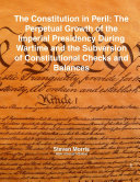 The Constitution in Peril: the Perpetual Growth of the Imperial Presidency During Wartime and the Subversion of Constitutional Checks and Balances