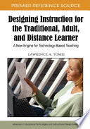 Designing Instruction for the Traditional  Adult  and Distance Learner  A New Engine for Technology Based Teaching
