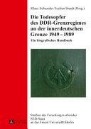 Die Todesopfer des DDR-Grenzregimes an der innerdeutschen Grenze 1949-1989