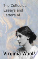 The Collected Essays and Letters of Virginia Woolf   Including a Short Biography of the Author