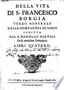 Della vita di S. Francesco Borgia terzo generale della Compagnia di Giesu scritta dal p. Daniello Bartoli della medesima Compagnia. Libri quattro