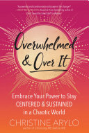 Overwhelmed and Over It!: Staying Centered, Clear, and Connected in a Chaotic World