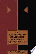 Social Origins Of Violence In Uganda 1964 1985