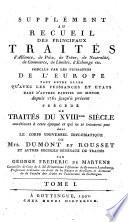 Supplément au Recueil des principaux traités d'alliance, de paix, de trêve, de neutralité, de commerce, de limites, d'échange etc. conclus par les puissances de l'Europe tant entre elles qu'avec les puissances et états dans d'autres parties du monde depuis 1761 jusqu'à présent précédé de traités du 18eme siècle antérieurs à cette époque et qui se trouvent pas dans le Corps universel diplomatique de Mrs. Dumont et Rousset et autres recueils généraux de traités par George Frederic de Martens ... Tome 1. [-4. et dernier]