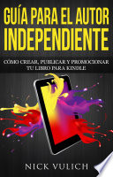 Gu  a Para El Autor Independiente  C  mo Crear  Publicar Y Promocionar Tu Libro Para Kindle