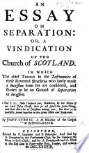 An Essay on Separation: or, a Vindication of the Church of Scotland. In which the chief things in the testimonies of these reverend brethren who lately made a secession from her are considered, etc