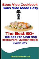 Sous Vide Cookbook Sous Vide Made Easy The Best 60 Recipes For Crafting Restaurant Quality Meals Every Day