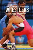 The Complete Strength Training Workout Program for Wrestlers: Increase Power, Speed, Agility, and Resistance Through Strength Training and Proper Nutrition